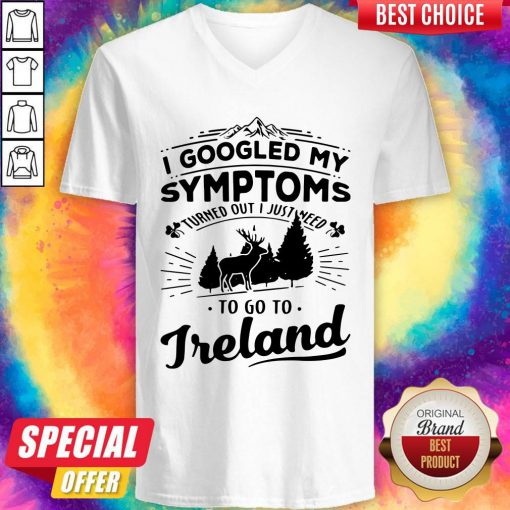 I Googled My Symptoms Turned Out I Just Need To Go To Ireland V-neck