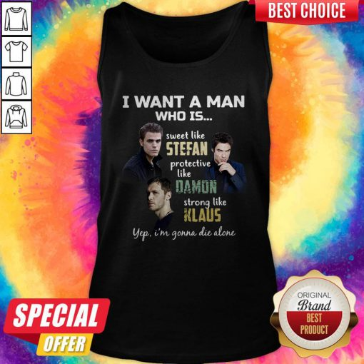 I Want A Man Who Is Sweet Like Stefan Protective Like Damon Strong Like Klaus Yep I'm Gonna Die Alone Tank Top