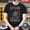 No Matter Color Race Or Creed We Are Americans Shirt