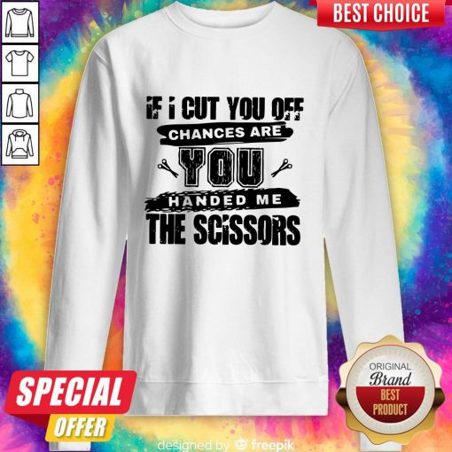 Official If I Cut You Off Chances Are You Handed Me The Scissors Sweatshirt