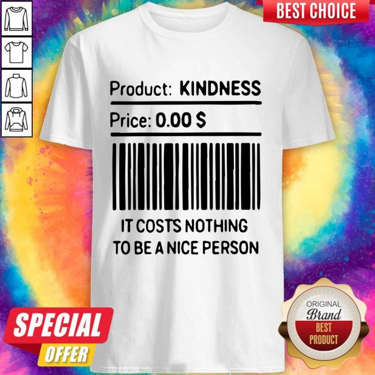 Product Kindness Price It Costs Nothing To Be A Nice Person Shirt