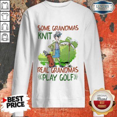 Some Grandmas Knit Real Grandmas Play Golf Sweatshirt