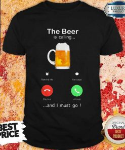The Beer Is Calling And I Must Go Shirt