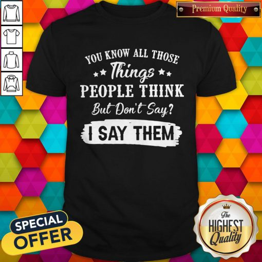 You Know All Those Things People Think But Don't Say I Say Them Shirt