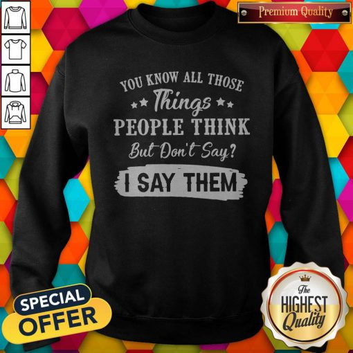 You Know All Those Things People Think But Don't Say I Say Them Sweatshirt