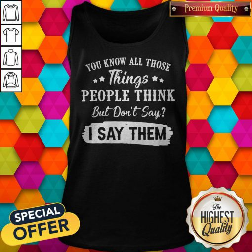 You Know All Those Things People Think But Don't Say I Say Them Tank Top