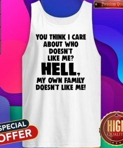 You Think I Care About Who Doesn't Like Me Hell My Own Family Doesn't Like Me Tank Top