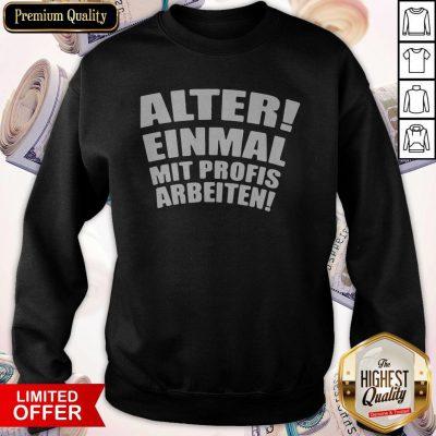 Alter Einmal Mit Profis Arbeiten Classic Sweatshirt