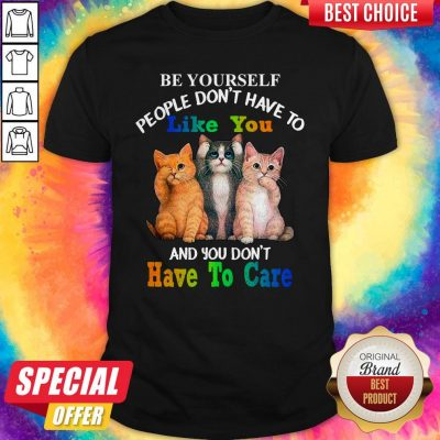 Cat Be Yourself People Don't Have To Like You And You Don't Have To Care Shirt
