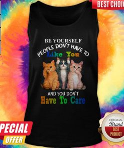 Cat Be Yourself People Don't Have To Like You And You Don't Have To Care Tank Top