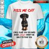 Dachshund Angry Piss Me Off I Will Slap You So Hard Shirt