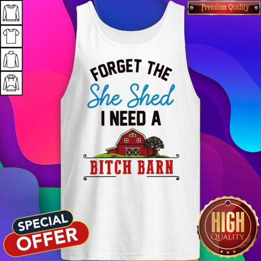 Forget The Shed I Need A Bitch Barn Tank Top