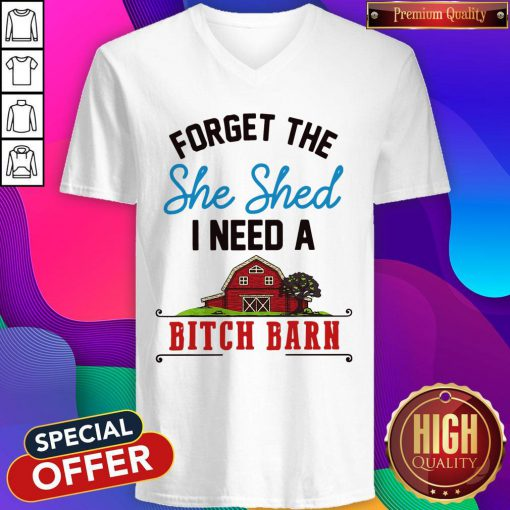 Forget The Shed I Need A Bitch Barn V-neck