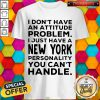 I Don't Have An Attitude Problem I Just Have A New York Shirt