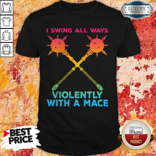 I Swing All Ways Violently With A Mace LGBT Shirt