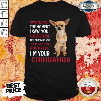 I Wanted You The Moment I'm Your Chihuahua Shirt