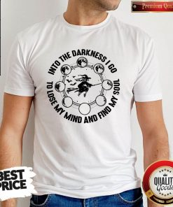 Into The Darkness I Go To Lose My Mind And Find My Soul Shirt
