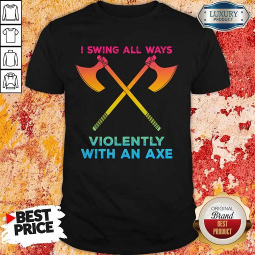 LGBT I Swing All Ways Violently With An AXE Shirt