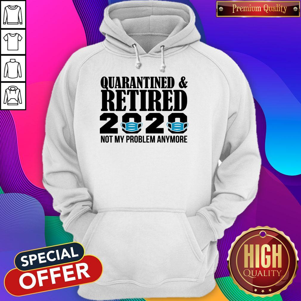 Quarantined And Retired 2020 Not My Problem Anymore Hoodie