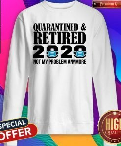 Quarantined And Retired 2020 Not My Problem Anymore Sweatshirt