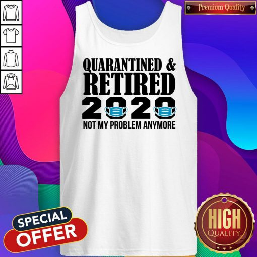 Quarantined And Retired 2020 Not My Problem Anymore Tank Top