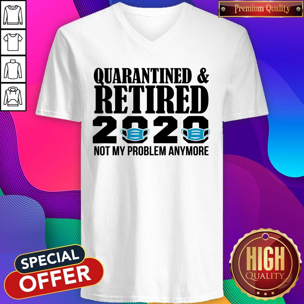 Quarantined And Retired 2020 Not My Problem Anymore V-neck