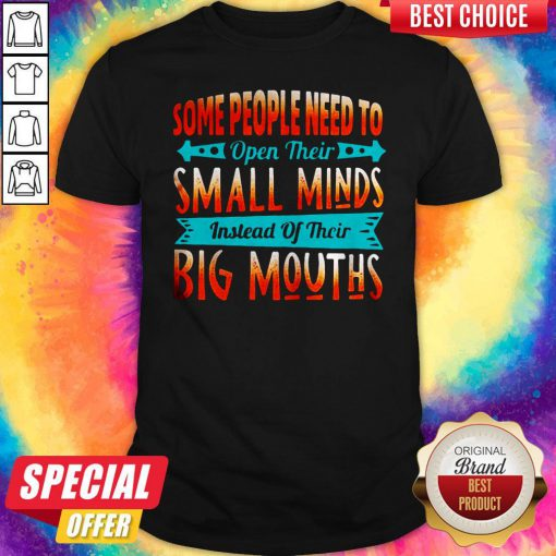 Some People Need To Open Their Small Minds Shirt