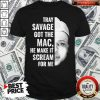 Tray Savage Got The Mac He Make It Scream For Me Shirt