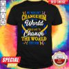 We Wouldn't Change HimThe World Shirt