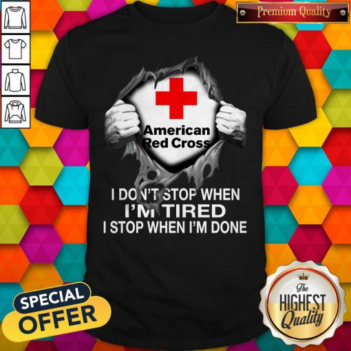 Blood Inside Me American Red Cross I Don't Stop When I'm Tired I Stop When I'm Done Shirt