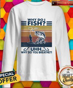 Fishing Why Do I Fish Uhh Why Do You Breathe Vintage Retro weatshirt