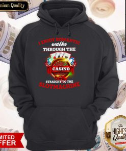 I Enjoy Romantic Walks Through The Casino Straight To The Slot Machine Hoodie
