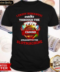 I Enjoy Romantic Walks Through The Casino Straight To The Slot Machine Shirt