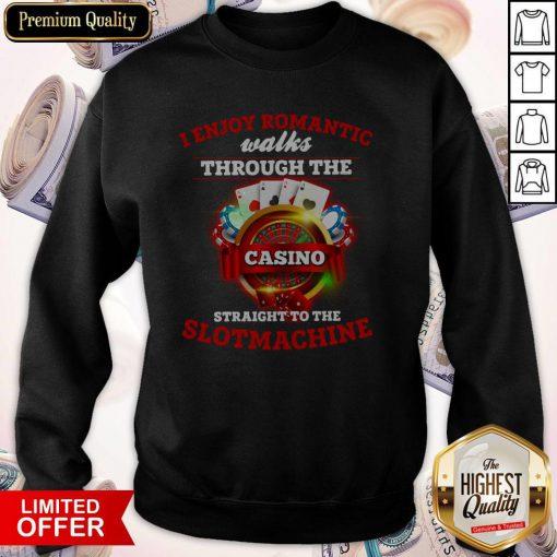 I Enjoy Romantic Walks Through The Casino Straight To The Slot Machine Sweatshirt