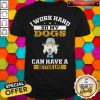 I Work Hard So My Dogs Can Have A Better Life Shirt