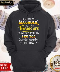 I'm Not An Alcoholic But My Friends Are Wo When They Drink I Do Too Cause I'm Supportive Like That Hoodie