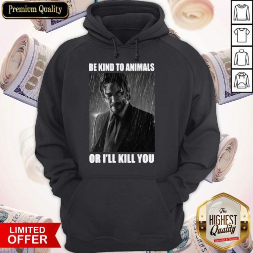 John Wick Be Kind To Animals Or I'll Kill You Hoodie