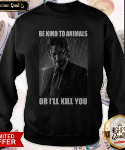John Wick Be Kind To Animals Or I'll Kill You Sweatshirt