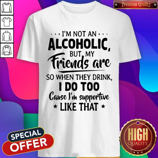 Official I'm Not An Alcoholic But My Friends Are So When They Drink I Do Too Cause I'm Supportive Like That Shirt
