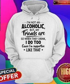 Official I'm Not An Alcoholic But My Friends Are So When They Drink I Do Too Cause I'm Supportive Like That Hoodie