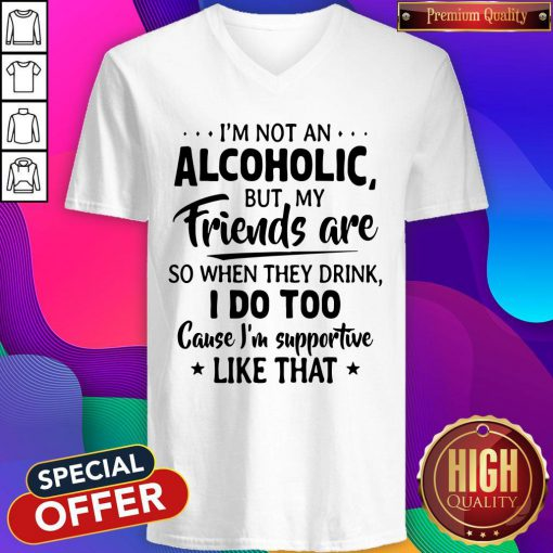 Official I'm Not An Alcoholic But My Friends Are So When They Drink I Do Too Cause I'm Supportive Like That V-neck