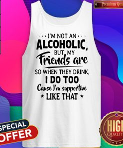 Official I'm Not An Alcoholic But My Friends Are So When They Drink I Do Too Cause I'm Supportive Like That tank top