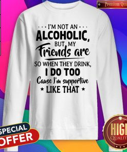 Official I'm Not An Alcoholic But My Friends Are So When They Drink I Do Too Cause I'm Supportive Like That Sweatshirt
