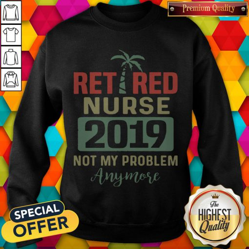 Retired Teacher 2019 Not Any Problem Any More T Sweatshirt