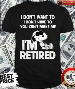 Snoopy I Don't Want To I Don't Have To You Can't Make Be I'm Retired Shirt