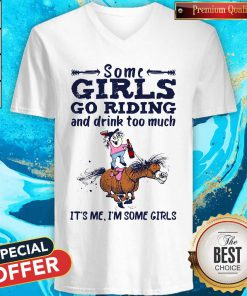 Some Girls Go Riding And Drink Too Much It's Me I'm Some Girls V-neck