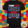 Trump 2020 Four More Years Keep America Great Shirt