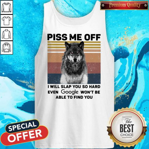 Wolf Piss Me Off I Will Slap You So Hard Evev Google Won't Be Able To Find You Vintage tank top