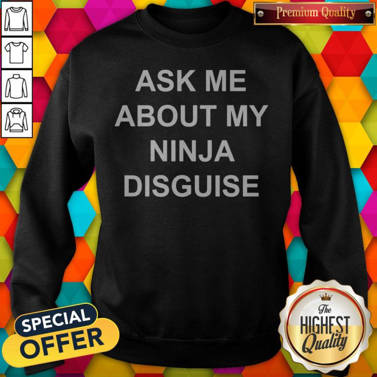 Ask Me About My Ninja Disguise Sweatshirt