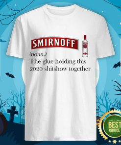 Cool Smirnoff The Glue Holding This 2020 Shitshow Together Shirt